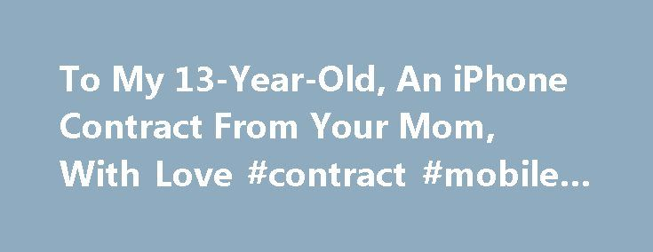 To My 13-Year-Old, An iPhone Contract From Your Mom, With Love #contract #mobile #phones http://mobile.remmont.com/to-my-13-year-old-an-iphone-contract-from-your-mom-with-love-contract-mobile-phones/  To My 13-Year-Old, An iPhone Contract From Your Mom, With Love Merry Christmas! You are now the proud owner of an iPhone. Hot Damn! You are a good and responsible 13-year-old boy and you deserve this gift. But with the acceptance of this present comes rules and regulations. Please read through…