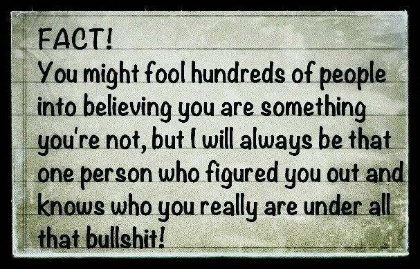 I know who he really is. When HE realized that, he dumped me and moved on to someone new that he can fool.