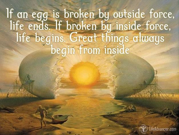 If an egg is broken by outside force, life ends. If broken by inside force, life begins. Great things always begin from inside. #foodforthought #wordsofwisdom