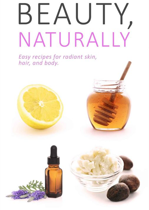 Beauty, Naturally: Simple All Natural Recipes for Radiant Skin, Hair and Body