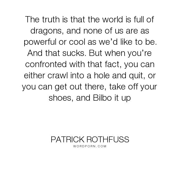 "Patrick Rothfuss - ""The truth is that the world is full of dragons, and none of us are as powerful or..."". life, inspirational, blog"