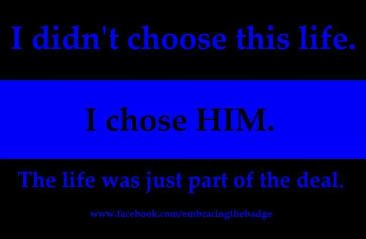 I didn't choose this life. I chose him. The life was just part of the deal. Life of a police wife. Thin blue line. Support LEO. Cops. Police officer. Law enforcement. Police lives matter.