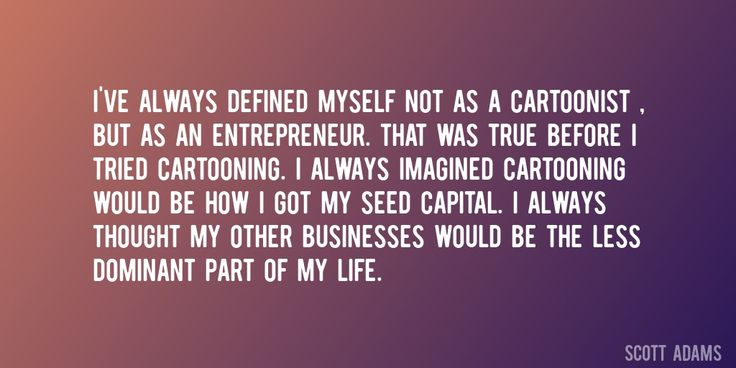 Quote by Scott Adams => I've always defined myself not as a cartoonist , but as an entrepreneur. That was true before I tried cartooning. I always imagined cartooning would be how I got my seed capital. I always thought my other businesses would be the less dominant part of my life.