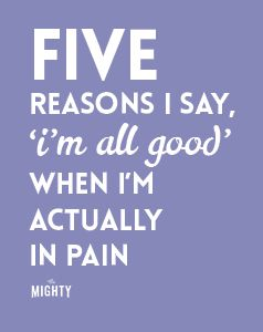 4 Reasons I Say, 'I'm All Good' When I'm Actually In Pain