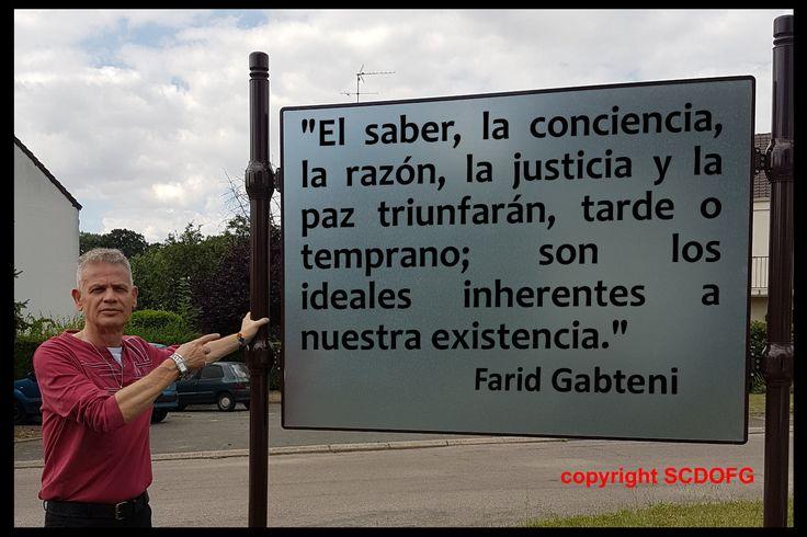 """""""El saber, la conciencia, la razón, la justicia y la paz triunfarán, tarde o temprano; son los ideales inherentes a nuestra existencia."""" (Farid Gabteni)"""