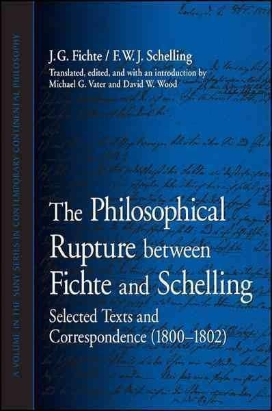 The Philosophical Rupture Between Fichte and Schelling:: Selected Texts and Correspondence (1800-1802) (Suny Series in Contemporary Continental Philosophy): The Philosophical Rupture Between Fichte and Schelling: