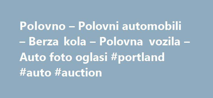 Polovno – Polovni automobili – Berza kola – Polovna vozila – Auto foto oglasi #portland #auto #auction http://auto.remmont.com/polovno-polovni-automobili-berza-kola-polovna-vozila-auto-foto-oglasi-portland-auto-auction/  #auto plac # Used Cars from Autotrader, Used Car Values & Car Insurance Auto oglasi, Polovni automobili i polovnjaci sa fotografijama.Kupujete ili prodajete automobil? Tipovi automobila: Zastava | Wartburg | Volvo | Volkswagen | Trabant | Toyota | Suzuki | Subaru | Smart…