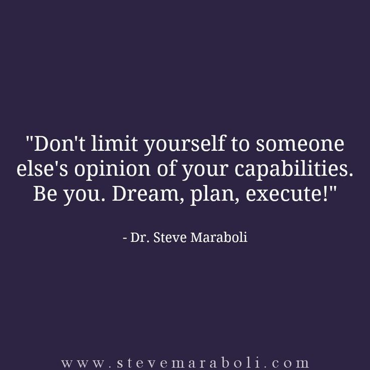 Don't limit yourself to someone else's opinion of your capabilities. Be you. Dream, plan, execute! - Steve Maraboli