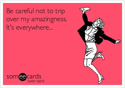 Be careful not to trip over my amazingness. It's everywhere... | Reminders Ecard | someecards.com