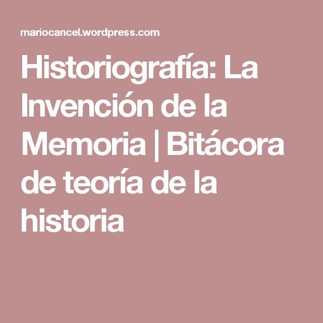 Historiografía: La Invención de la Memoria | Bitácora de teoría de la historia