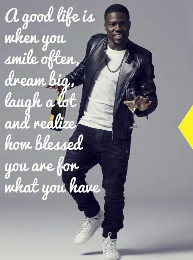 A good life is when you smile often, dream big, laugh a lot amd realize how blessed you are for what you have.  Kevin Hart