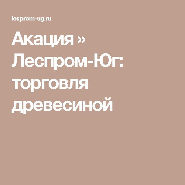 Акация » Леспром-Юг: торговля древесиной