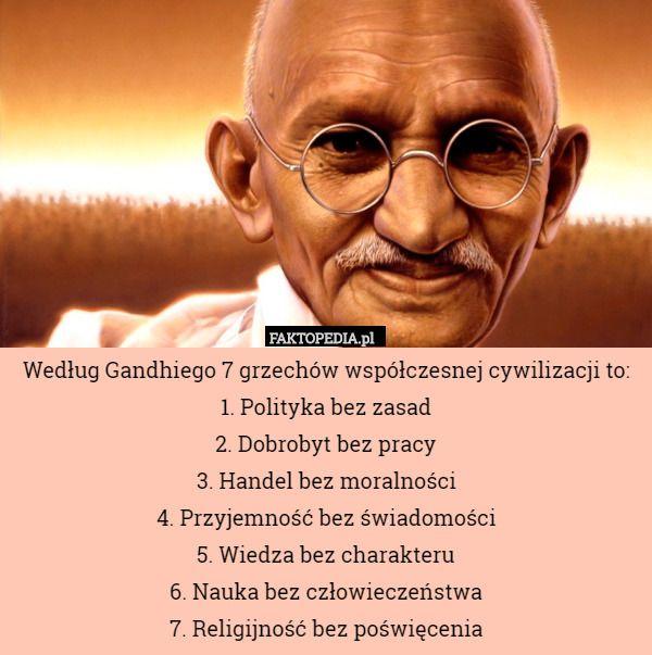 Według Gandhiego 7 grzechów współczesnej cywilizacji to: 1. Polityka bez – Według Gandhiego 7 grzechów współczesnej cywilizacji to: 1. Polityka bez zasad 2. Dobrobyt bez pracy 3. Handel bez moralności 4. Przyjemność bez świadomości 5. Wiedza bez charakteru 6. Nauka bez człowieczeństwa 7. Religijność bez poświęcenia