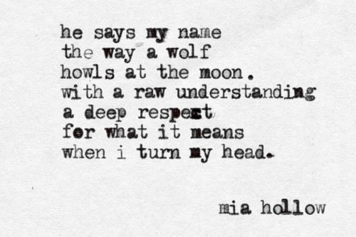 He says my name the way a wolf howls at the moon. With a raw understand and a deep respect for what it means when I turn my head...