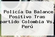 http://tecnoautos.com/wp-content/uploads/imagenes/tendencias/thumbs/policia-da-balance-positivo-tras-partido-colombia-vs-peru.jpg Partido De Colombia Vs Peru. Policía da balance positivo tras partido Colombia vs. Perú, Enlaces, Imágenes, Videos y Tweets - http://tecnoautos.com/actualidad/partido-de-colombia-vs-peru-policia-da-balance-positivo-tras-partido-colombia-vs-peru/