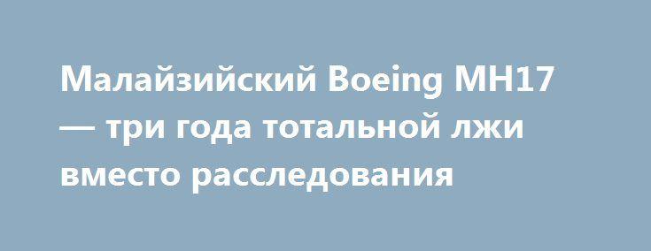 Малайзийский Boeing MH17 — три года тотальной лжи вместо расследования https://apral.ru/2017/07/14/malajzijskij-boeing-mh17-tri-goda-totalnoj-lzhi-vmesto-rassledovaniya.html  Предварительные итоги 17 июля 2017 года исполнится ровно три года с тех пор, как на территории Украины упал выполнявший рейс MH17 (Амстердам — Куала-Лумпур) пассажирский авиалайнер Boeing 777 Malaysia Airlines, на борту которого находились 283 пассажира и 15 членов экипажа, — все пассажиры и члены экипажа погибли. Увы…