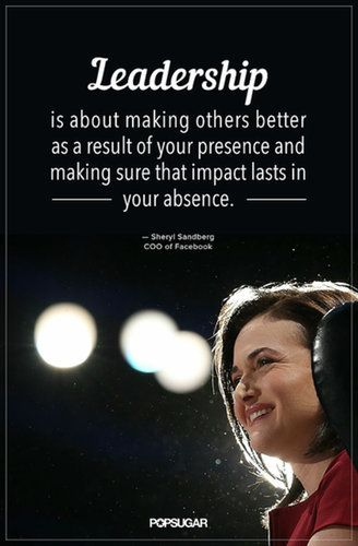 """Leadership is about making others better as a result of your presence and making sure that impact lasts in our absence."" — Sheryl Sandberg"