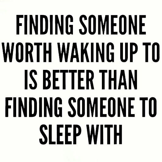 Finding someone to wake up to is better than finding someone to sleep with