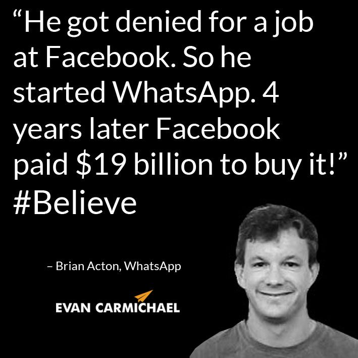 """He got denied for a job at Facebook. So he started WhatsApp. 4 years later Facebook paid $19 billion to buy it!""– Brian Acton #Believe         - http://www.evancarmichael.com/blog/2014/08/25/got-denied-job-facebook-started-whatsapp-4-years-later-facebook-paid-19-billion-buy-brian-acton-believe/"