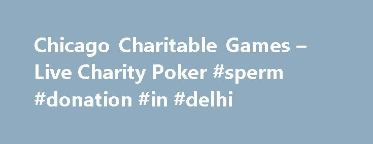 Chicago Charitable Games – Live Charity Poker #sperm #donation #in #delhi http://donate.nef2.com/chicago-charitable-games-live-charity-poker-sperm-donation-in-delhi/  #charitable # Text POKER to 63566 For Direct Updates to Your Cell Phone! Live Charity Poker in Chicago! Chicago Charitable Games is the only place in Chicago, Illinois and the Chicago land area where you can play live charity poker. You must be 18 years old in order to play charity poker in Illinois at Chicago Charitable Games…