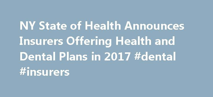 NY State of Health Announces Insurers Offering Health and Dental Plans in 2017 #dental #insurers http://dental.remmont.com/ny-state-of-health-announces-insurers-offering-health-and-dental-plans-in-2017-dental-insurers-2/  #dental insurers # You are Here: Home Page 2016 Press Releases NY State of Health Announces Insurers Offering Health and Dental Plans in 2017 NY State of Health Announces Insurers Offering Health and Dental Plans in 2017 Open Enrollment to begin November 1st Albany, N.Y…