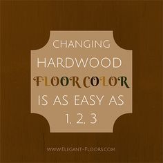CHANGING YOUR HARDWOOD FLOOR'S COLOR IS AS EASY AS 1, 2, 3