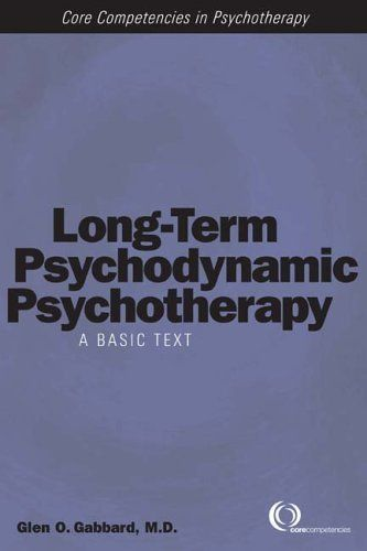 By Glen O. Gabbard Long-Term Psychodynamic Psychotherapy: A Basic Text (Core Competencies in Psychotherapy) (1st Edition):