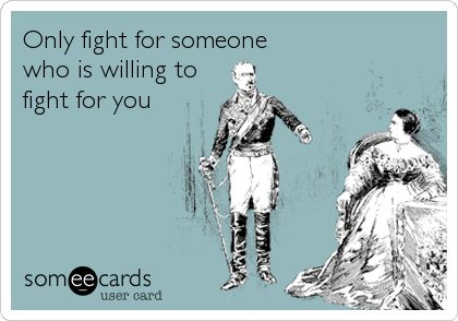 Only fight for someone who is willing to fight for you.