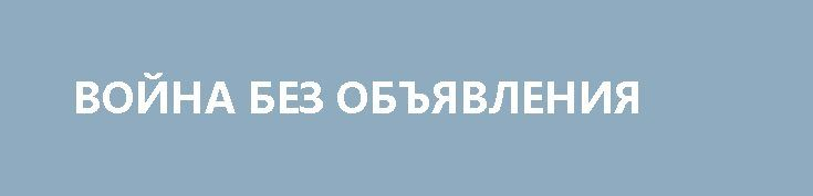 ВОЙНА БЕЗ ОБЪЯВЛЕНИЯ http://rusdozor.ru/2017/07/07/vojna-bez-obyavleniya/  Наблюдения над современной международной жизнью показывают, что ныне вполне принято обвинять партнеров в агрессивных действиях, за которые по прежним нормам если не объявляли войну (хотя могли и объявить), то уж точно разрывали дипломатические отношения, делая еще один шаг к тому, ...