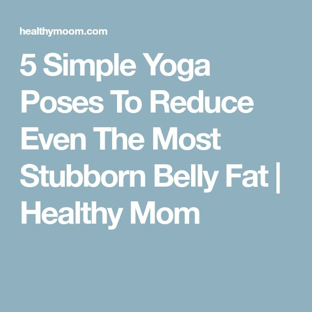 5 Simple Yoga Poses To Reduce Even The Most Stubborn Belly Fat   Healthy Mom