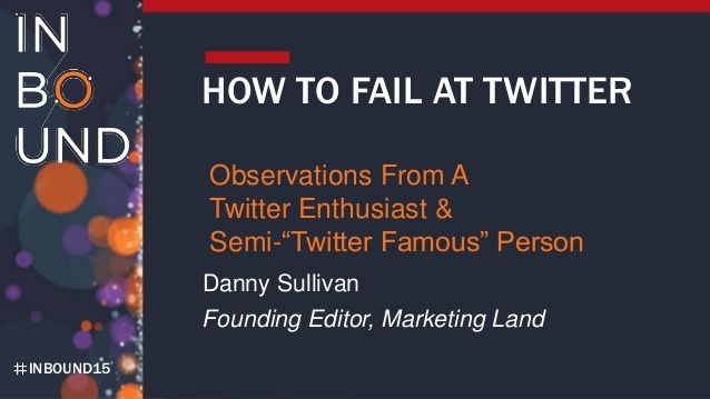 "HOW TO FAIL AT TWITTER Observations From A Twitter Enthusiast & Semi-""Twitter Famous"" Person Danny Sullivan #socialmediamarketingtips."