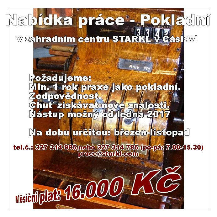 Nabídka práce - Pokladní v zahradním centru STARKL v Čáslavi   Požadujeme:  Min. 1 rok praxe jako pokladní.  Zodpovědnost. Chuť získávat nové znalosti.  Nástup možný od ledna 2017 Na dobu určitou: březen-listopad  Měsíční plat: 16.000 Kč  V případě zájmu volejte na tel.č.: 327 314 985 nebo 327 314 785 (po-pá: 7.00-15.30) prace@starkl.com