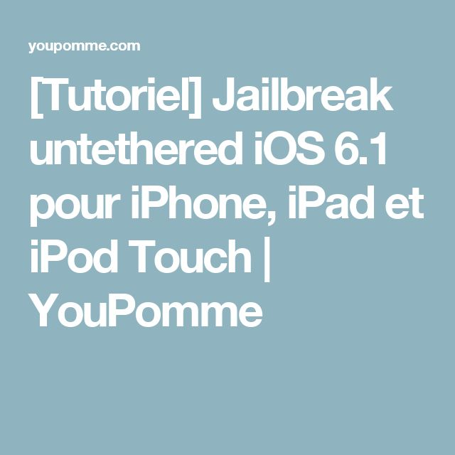 [Tutoriel] Jailbreak untethered iOS 6.1 pour iPhone, iPad et iPod Touch | YouPomme