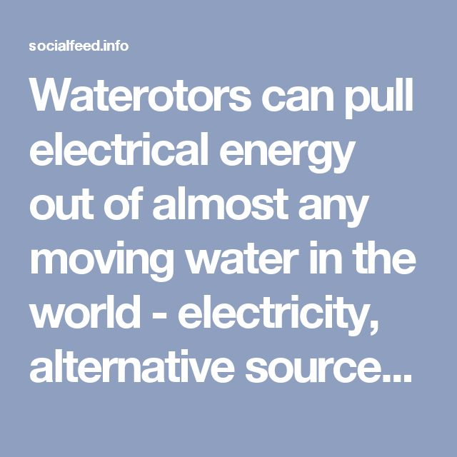 Waterotors can pull electrical energy out of almost any moving water in the world - electricity, alternative sources, energy, technology