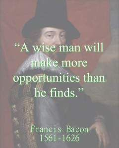 A wise man will make more opportunities than he finds.  - Francis Bacon, 1561-1626, british writer and philosopher.   He served both as Attorney General and as Lord Chancellor of England