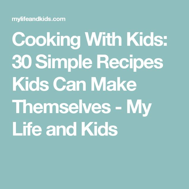 Cooking With Kids: 30 Simple Recipes Kids Can Make Themselves - My Life and Kids