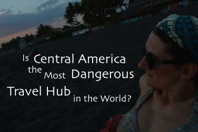 Is Central America the Most Dangerous Travel Hub in the World?