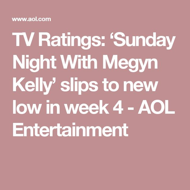 TV Ratings: 'Sunday Night With Megyn Kelly' slips to new low in week 4 - AOL Entertainment
