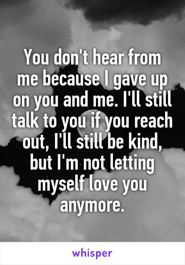 You don't hear from me because I gave up on you and me. I'll still talk to you if you reach out, I'll still be kind, but I'm not letting myself love you anymore.