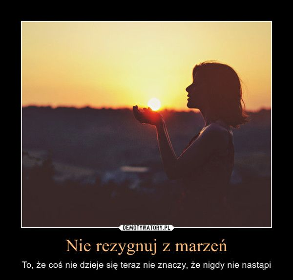 Nie rezygnuj z marzeń – To, że coś nie dzieje się teraz nie znaczy, że nigdy nie nastąpi