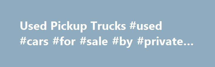 Used Pickup Trucks #used #cars #for #sale #by #private #owner http://car.remmont.com/used-pickup-trucks-used-cars-for-sale-by-private-owner/  #used pickup trucks # Used Pickup Trucks Pickup Truck sales are down. Could this be the right time for you to buy a new or used pickup truck? The pickup truck has a long history in America. The first pickup truck made its ground-breaking appearance in 1925. It was called the Ford Model T Runabout […]The post Used Pickup Trucks #used #cars #for #sale…