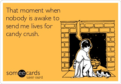 That moment when nobody is awake to send me lives for candy crush.