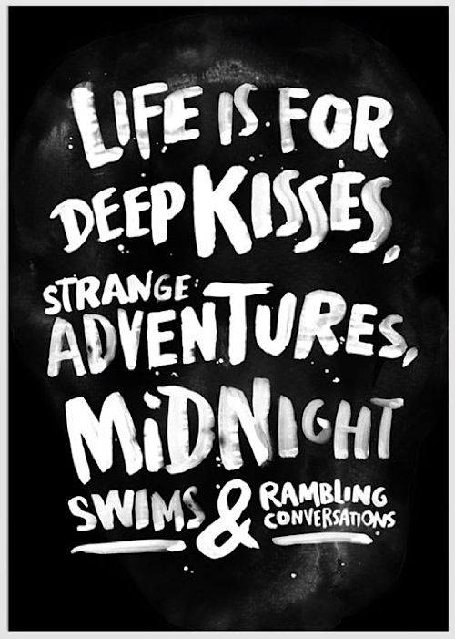 Life is for deep kisses, strange adventures, midnight swims, and rambling conversations...