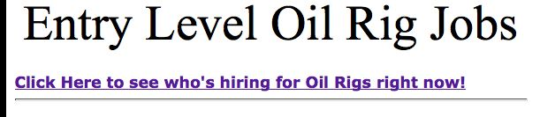 We made it easier for you or your friends & family to find jobs!  Just click on the link below the Title of the page!  http://www.globally-employable.com/entry-level-oil-rig-jobs.html