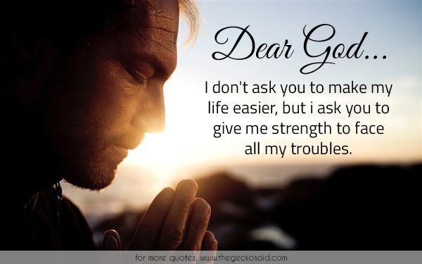 Dear God... I don't ask you to make my life easier, but i ask you to give me strength to face all my troubles.  #ask #easier #face #give #god #life #quotes #strength #troubles