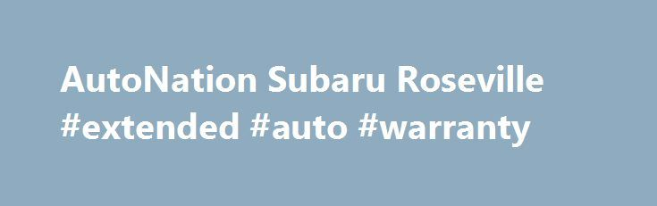 AutoNation Subaru Roseville #extended #auto #warranty http://spain.remmont.com/autonation-subaru-roseville-extended-auto-warranty/  #roseville auto mall # AutoNation Subaru Roseville – New and Used Subaru Dealer in the Sacramento, Auburn and Elk Grove, CA Area At AutoNation Subaru Roseville we focus on customer satisfaction. Our staff is here to help you purchase a new Subaru or used car today. Whether its obtaining a car loan or lease, locating a vehicle, or answering all your questions we…