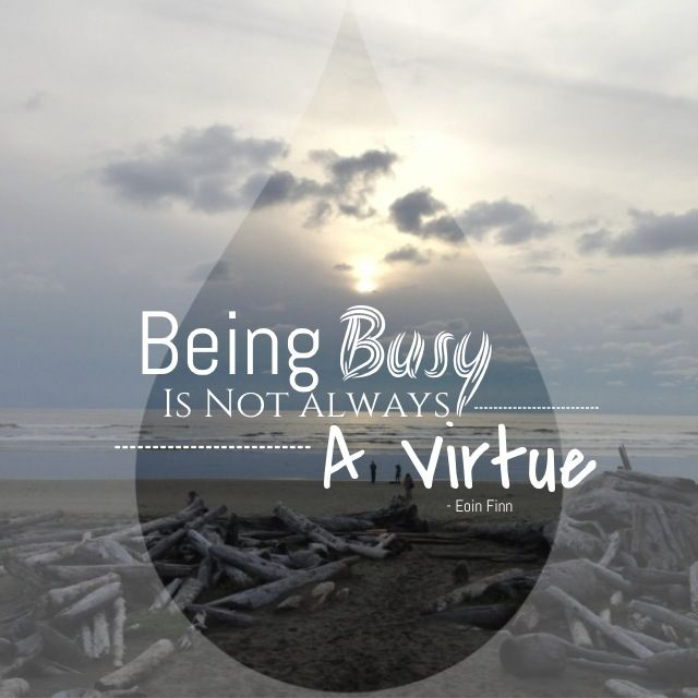 Being Busy Is Not Always A Virtue. - Eoin Finn #qotd #quote #eoinism