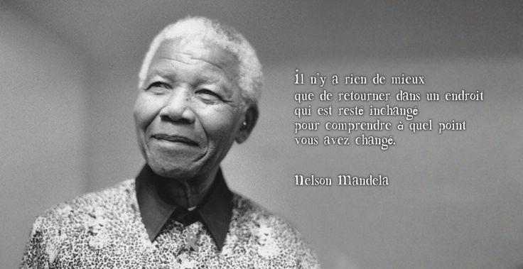 """""""Il n'est rien de mieux que de retourner dans un endroit qui est resté inchangé, pour comprendre à quel point vous avez changé."""" Nelson Mandela"""