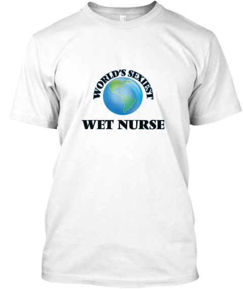 World's Sexiest Wet Nurse White T-Shirt Front - This is the perfect gift for someone who loves Wet Nurse. Thank you for visiting my page (Related terms: World's Sexiest,Worlds Greatest Wet Nurse,Wet Nurse,wet nurses,breastfeeding baby,breastfeeding,baby ...)
