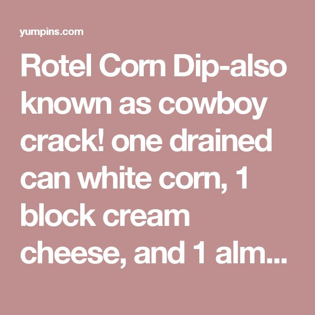 Rotel Corn Dip-also known as cowboy crack! one drained can white corn, 1 block cream cheese, and 1 almost drained can of Rotel. I put it in a glass bowl and microwave it one minute at a time till hot and melted. Serve with Scoop Fritos and keep warm in a small crockpot - Yum Pins